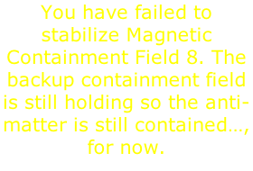 You have failed to stabilize Magnetic Containment Field 8. The backup containment field is still holding so the anti-matter is still contained…, for now.