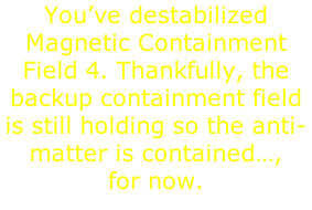You've destabilized Magnetic Containment Field 4. Thankfully, the backup containment field is still holding so the anti-matter is contained…,  for now.