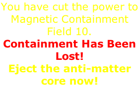 You have cut the power to Magnetic Containment Field 10.  Containment Has Been Lost!  Eject the anti-matter core now!