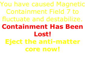 You have caused Magnetic Containment Field 7 to fluctuate and destabilize.  Containment Has Been Lost!  Eject the anti-matter core now!